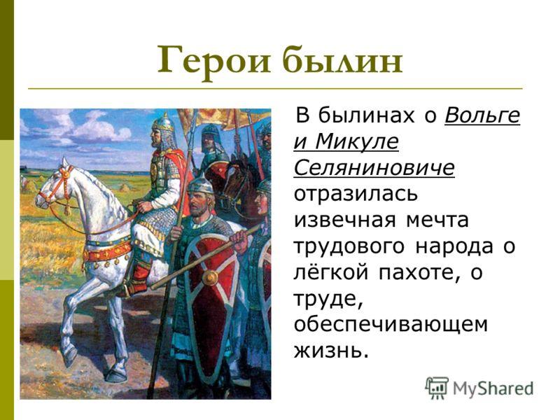 Герои былин В былинах о Вольге и Микуле Селяниновиче отразилась извечная мечта трудового народа о лёгкой пахоте, о труде, обеспечивающем жизнь.