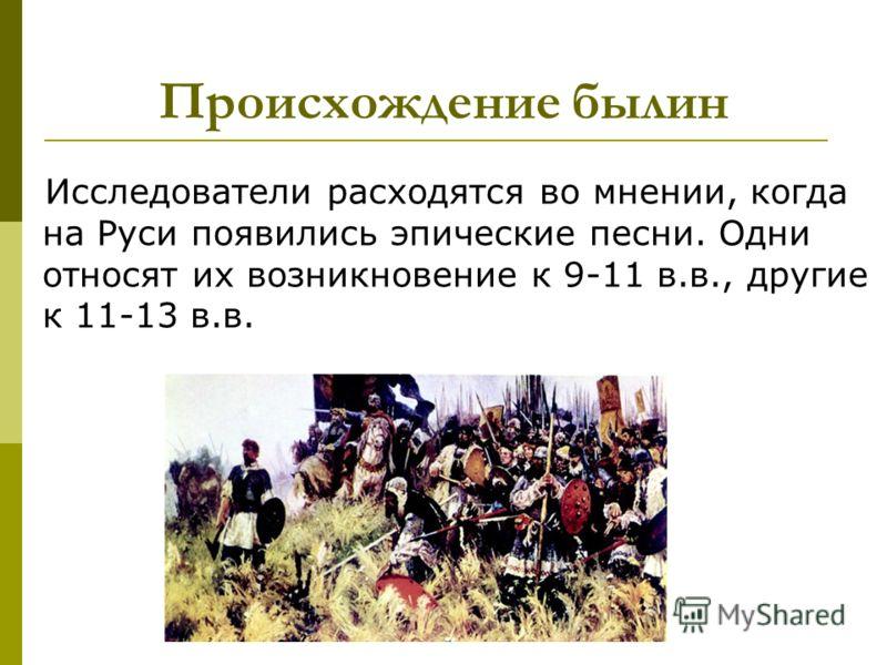 Происхождение былин Исследователи расходятся во мнении, когда на Руси появились эпические песни. Одни относят их возникновение к 9-11 в.в., другие к 11-13 в.в.