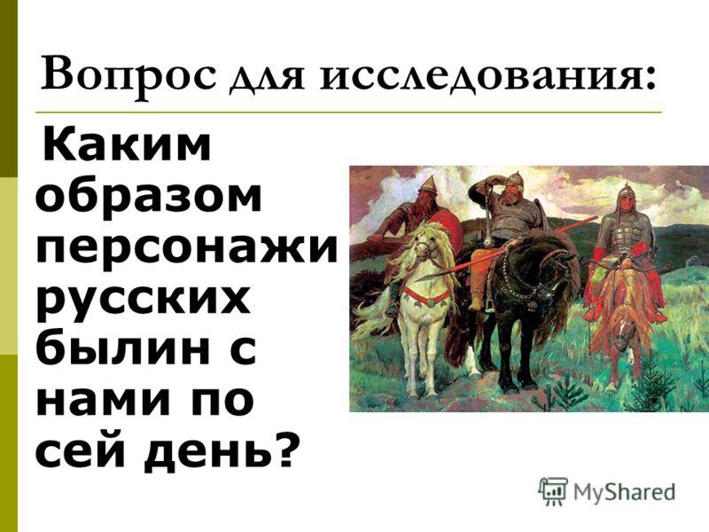 Вопрос для исследования: Каким образом персонажи русских былин с нами по сей день?