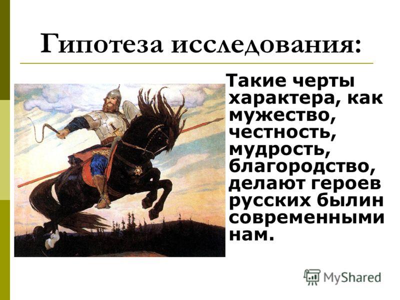 Гипотеза исследования: Такие черты характера, как мужество, честность, мудрость, благородство, делают героев русских былин современными нам.