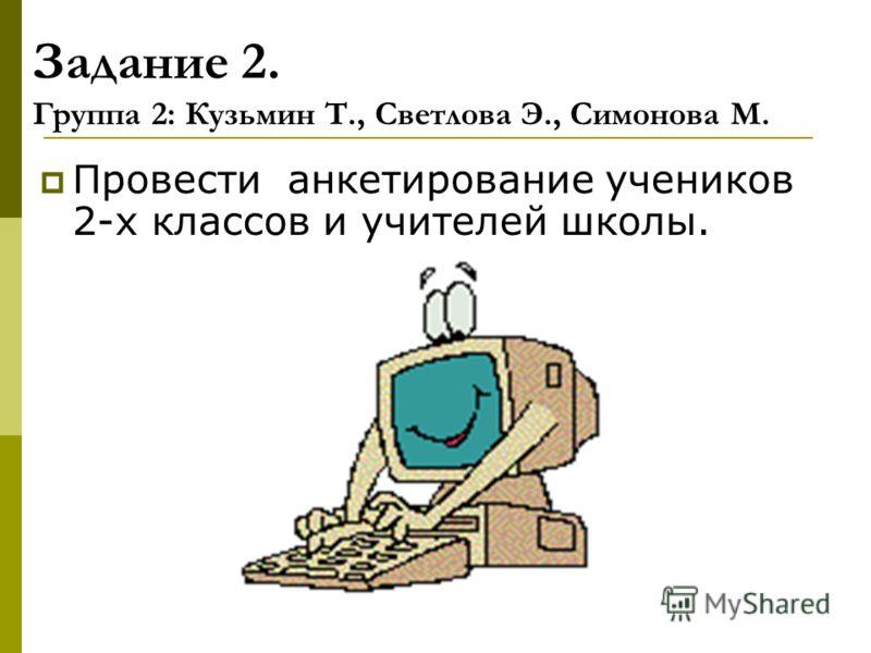 Задание 2. Группа 2: Кузьмин Т., Светлова Э., Симонова М. Провести анкетирование учеников 2-х классов и учителей школы.