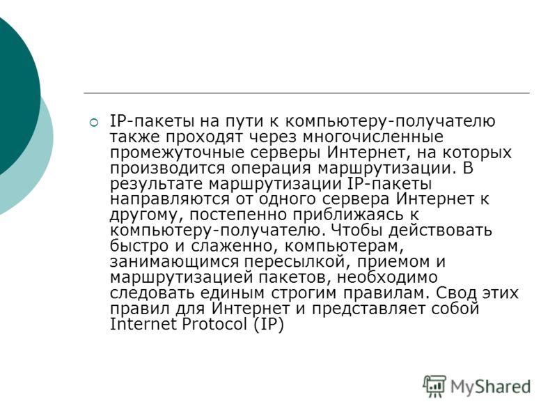 IP-пакеты на пути к компьютеру-получателю также проходят через многочисленные промежуточные серверы Интернет, на которых производится операция маршрутизации. В результате маршрутизации IP-пакеты направляются от одного сервера Интернет к другому, пост
