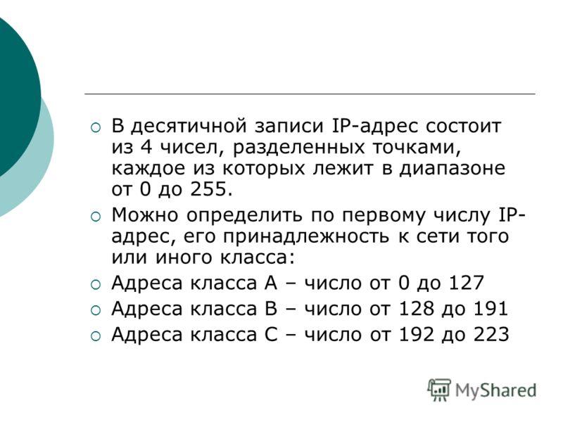 В десятичной записи IP-адрес состоит из 4 чисел, разделенных точками, каждое из которых лежит в диапазоне от 0 до 255. Можно определить по первому числу IP- адрес, его принадлежность к сети того или иного класса: Адреса класса А – число от 0 до 127 А