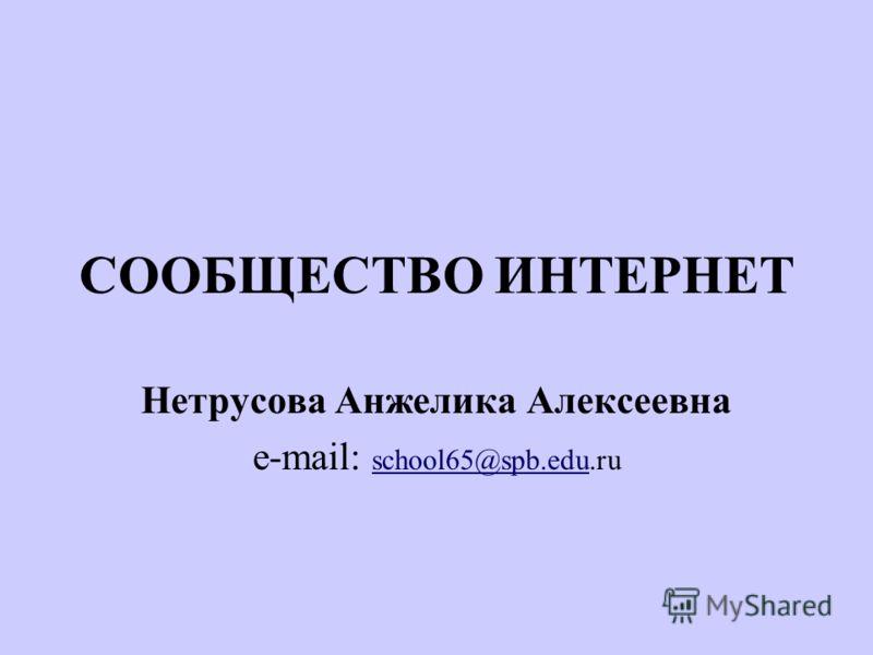 СООБЩЕСТВО ИНТЕРНЕТ Нетрусова Анжелика Алексеевна e-mail: school65@spb.edu.ru school65@spb.edu