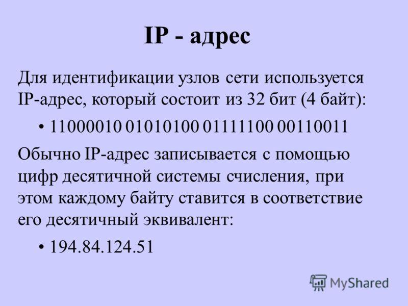 IP - адрес Для идентификации узлов сети используется IP-адрес, который состоит из 32 бит (4 байт): 11000010 01010100 01111100 00110011 Обычно IP-адрес записывается с помощью цифр десятичной системы счисления, при этом каждому байту ставится в соответ