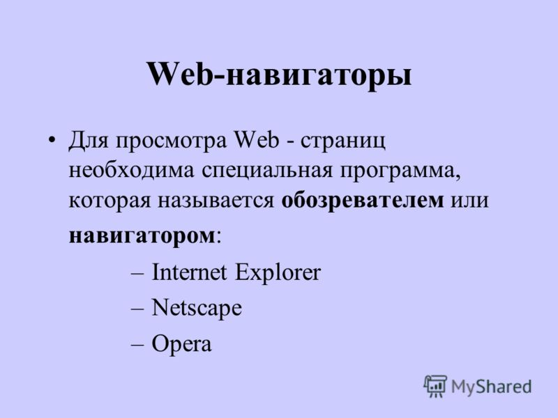Web-навигаторы Для просмотра Web - страниц необходима специальная программа, которая называется обозревателем или навигатором: – Internet Explorer – Netscape – Opera