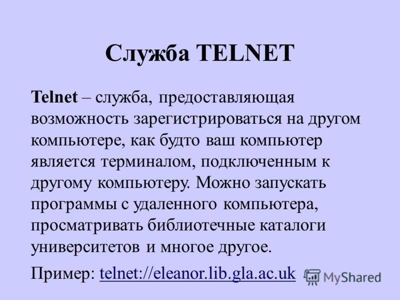 Служба TELNET Telnet – служба, предоставляющая возможность зарегистрироваться на другом компьютере, как будто ваш компьютер является терминалом, подключенным к другому компьютеру. Можно запускать программы с удаленного компьютера, просматривать библи