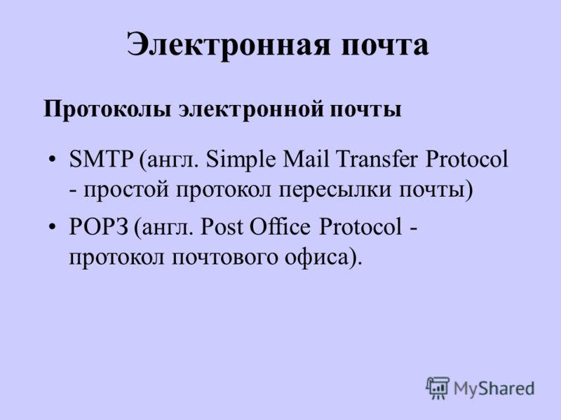 Протоколы электронной почты SMTP (англ. Simple Mail Transfer Protocol - простой протокол пересылки почты) РОРЗ (англ. Post Office Protocol - протокол почтового офиса). Электронная почта