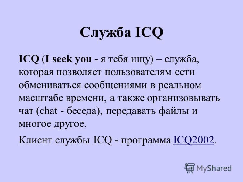 Служба ICQ ICQ (I seek you - я тебя ищу) – служба, которая позволяет пользователям сети обмениваться сообщениями в реальном масштабе времени, а также организовывать чат (chat - беседа), передавать файлы и многое другое. Клиент службы ICQ - программа