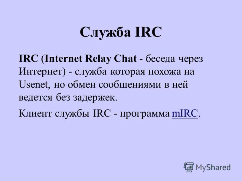 Служба IRC IRC (Internet Relay Chat - беседа через Интернет) - служба которая похожа на Usenet, но обмен сообщениями в ней ведется без задержек. Клиент службы IRC - программа mIRC.mIRC