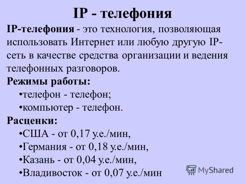IP - телефония IP-телефония - это технология, позволяющая использовать Интернет или любую другую IP- сеть в качестве средства организации и ведения телефонных разговоров. Режимы работы: телефон - телефон; компьютер - телефон. Расценки: США - от 0,17