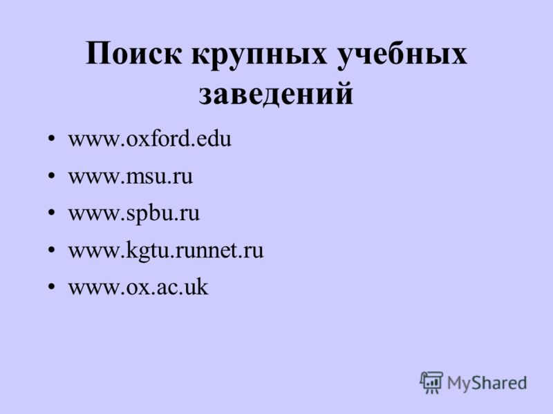 Поиск крупных учебных заведений www.oxford.edu www.msu.ru www.spbu.ru www.kgtu.runnet.ru www.ox.ac.uk