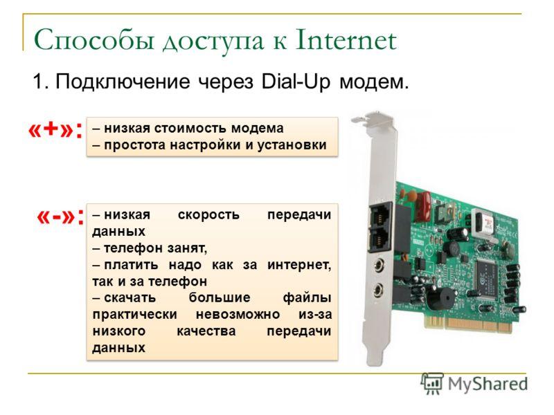 Способы доступа к Internet 1. Подключение через Dial-Up модем. «+»: – низкая стоимость модема – простота настройки и установки – низкая стоимость модема – простота настройки и установки «-»: – низкая скорость передачи данных – телефон занят, – платит