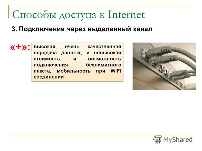 Способы доступа к Internet 3. Подключение через выделенный канал «+»: высокая, очень качественная передача данных, и невысокая стоимость, и возможность подключения безлимитного пакета, мобильность при WiFi соединении