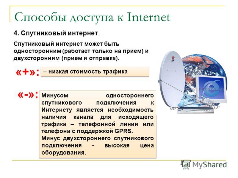 Способы доступа к Internet 4. Спутниковый интернет. «+»: – низкая стоимость трафика «-»: Минусом одностороннего спутникового подключения к Интернету является необходимость наличия канала для исходящего трафика – телефонной линии или телефона с поддер