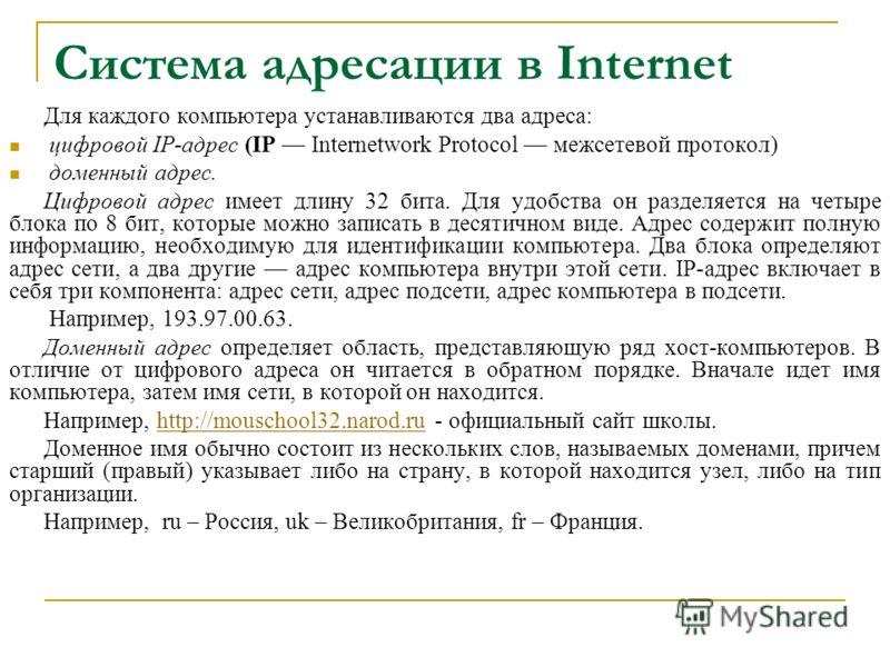 Система адресации в Internet Для каждого компьютера устанавливаются два адреса: цифровой IP-адрес (IP Internetwork Protocol межсетевой протокол) доменный адрес. Цифровой адрес имеет длину 32 бита. Для удобства он разделяется на четыре блока по 8 бит,