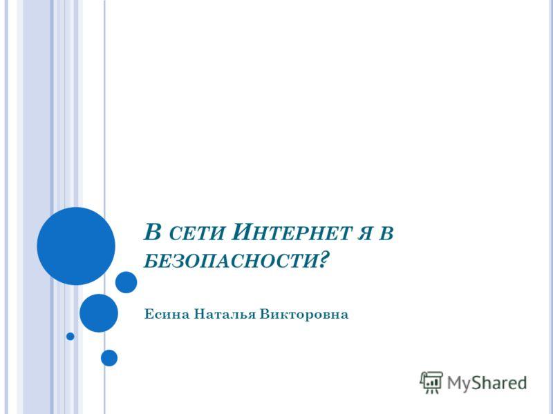 В СЕТИ И НТЕРНЕТ Я В БЕЗОПАСНОСТИ ? Есина Наталья Викторовна