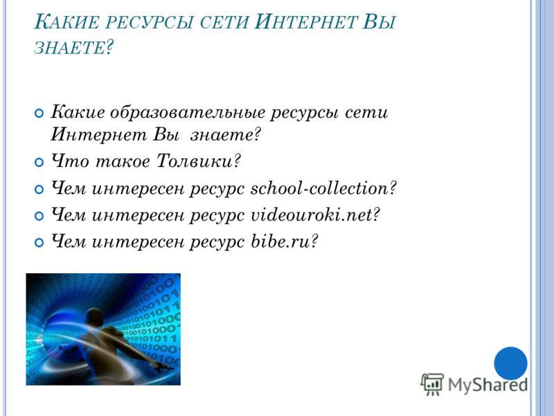 К АКИЕ РЕСУРСЫ СЕТИ И НТЕРНЕТ В Ы ЗНАЕТЕ ? Какие образовательные ресурсы сети Интернет Вы знаете? Что такое Толвики? Чем интересен ресурс school-collection? Чем интересен ресурс videouroki.net? Чем интересен ресурс bibe.ru?