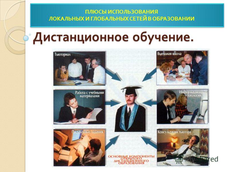 Дистанционное обучение. ПЛЮСЫ ИСПОЛЬЗОВАНИЯ ЛОКАЛЬНЫХ И ГЛОБАЛЬНЫХ СЕТЕЙ В ОБРАЗОВАНИИ