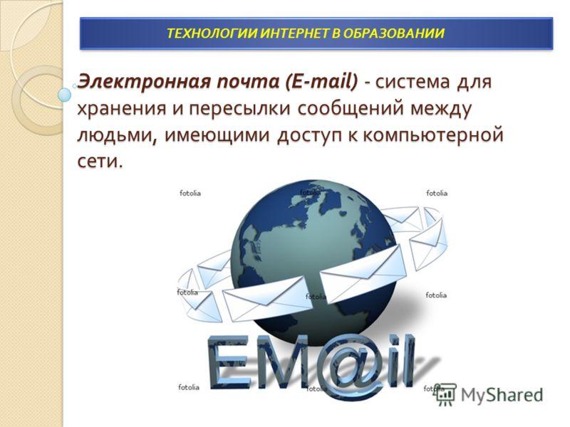 Электронная почта (E-mail) - система для хранения и пересылки сообщений между людьми, имеющими доступ к компьютерной сети. ТЕХНОЛОГИИ ИНТЕРНЕТ В ОБРАЗОВАНИИ