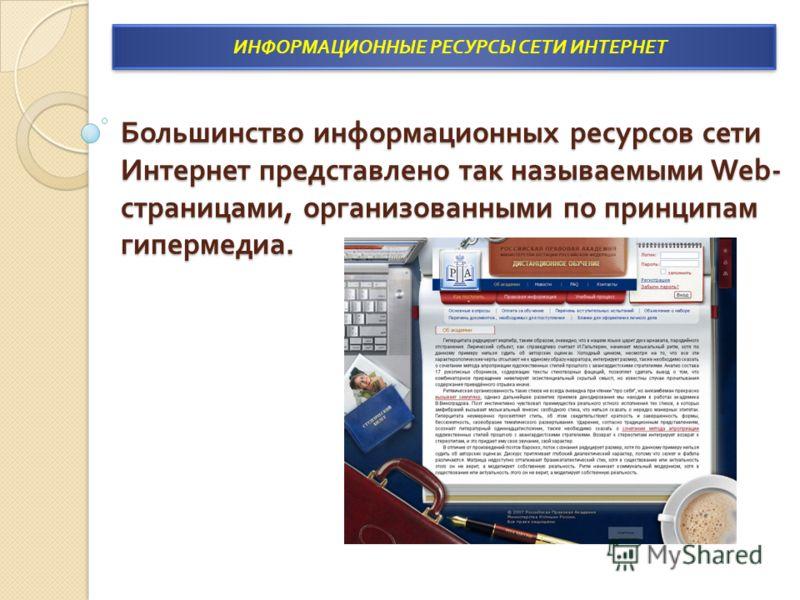 Большинство информационных ресурсов сети Интернет представлено так называемыми Web- страницами, организованными по принципам гипермедиа. ИНФОРМАЦИОННЫЕ РЕСУРСЫ СЕТИ ИНТЕРНЕТ