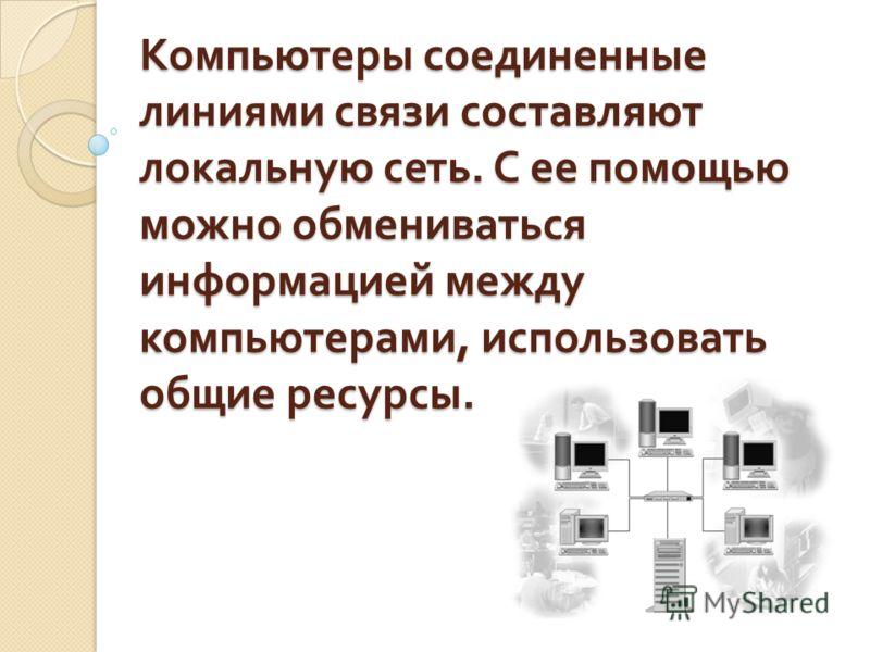 Компьютеры соединенные линиями связи составляют локальную сеть. С ее помощью можно обмениваться информацией между компьютерами, использовать общие ресурсы.