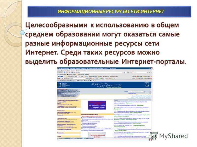 Целесообразными к использованию в общем среднем образовании могут оказаться самые разные информационные ресурсы сети Интернет. Среди таких ресурсов можно выделить образовательные Интернет - порталы. ИНФОРМАЦИОННЫЕ РЕСУРСЫ СЕТИ ИНТЕРНЕТ