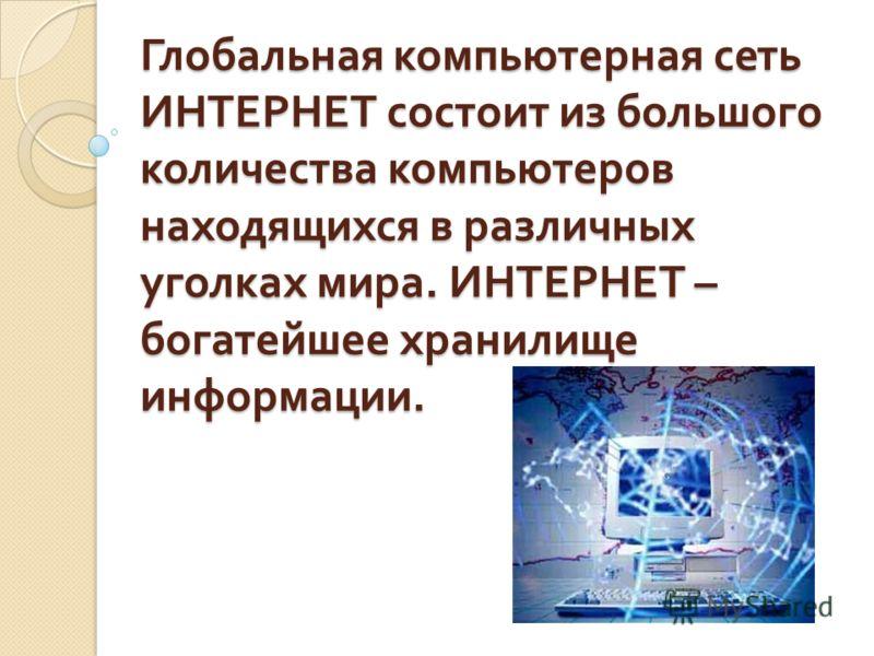 Глобальная компьютерная сеть ИНТЕРНЕТ состоит из большого количества компьютеров находящихся в различных уголках мира. ИНТЕРНЕТ – богатейшее хранилище информации.