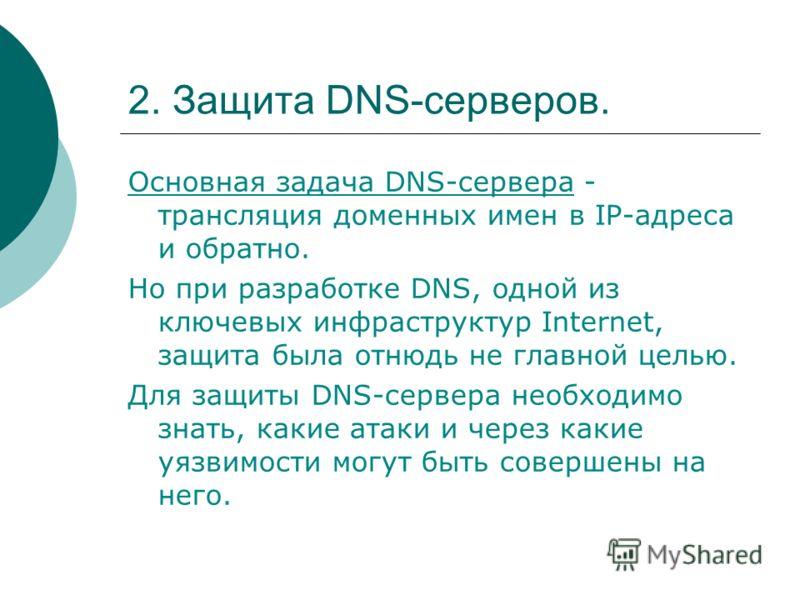 2. Защита DNS-серверов. Основная задача DNS-сервера - трансляция доменных имен в IP-адреса и обратно. Но при разработке DNS, одной из ключевых инфраструктур Internet, защита была отнюдь не главной целью. Для защиты DNS-сервера необходимо знать, какие