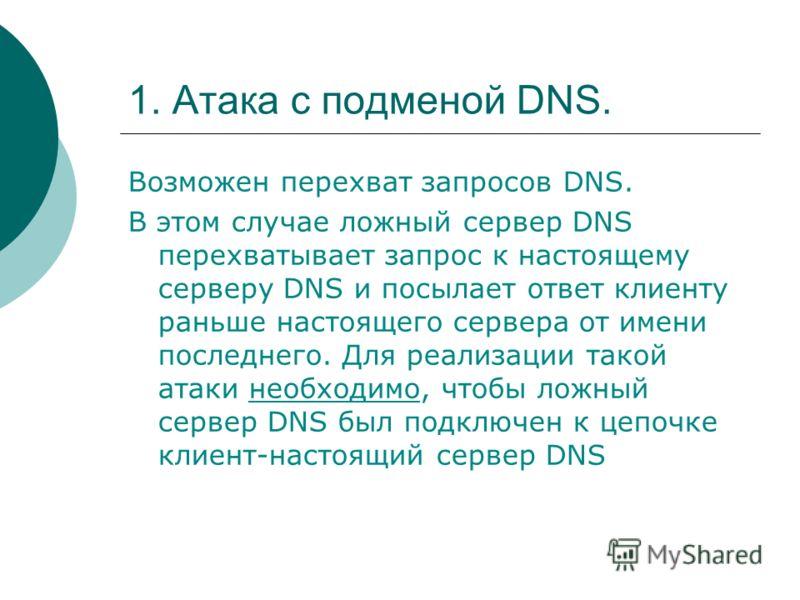 1. Атака с подменой DNS. Возможен перехват запросов DNS. В этом случае ложный сервер DNS перехватывает запрос к настоящему серверу DNS и посылает ответ клиенту раньше настоящего сервера от имени последнего. Для реализации такой атаки необходимо, чтоб