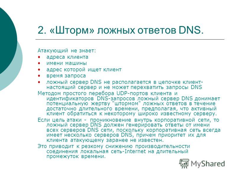 2. «Шторм» ложных ответов DNS. Атакующий не знает: адреса клиента имени машины адрес которой ищет клиент время запроса ложный сервер DNS не располагается в цепочке клиент- настоящий сервер и не может перехватить запросы DNS Методом простого перебора