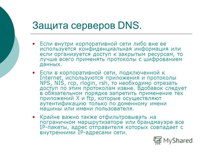 Защита серверов DNS. Если внутри корпоративной сети либо вне ее используется конфиденциальная информация или если организуется доступ к закрытым ресурсам, то лучше всего применять протоколы с шифрованием данных. Если в корпоративной сети, подключенно