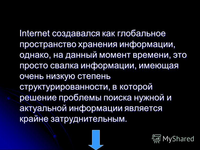 Internet создавался как глобальное пространство хранения информации, однако, на данный момент времени, это просто свалка информации, имеющая очень низкую степень структурированности, в которой решение проблемы поиска нужной и актуальной информации яв
