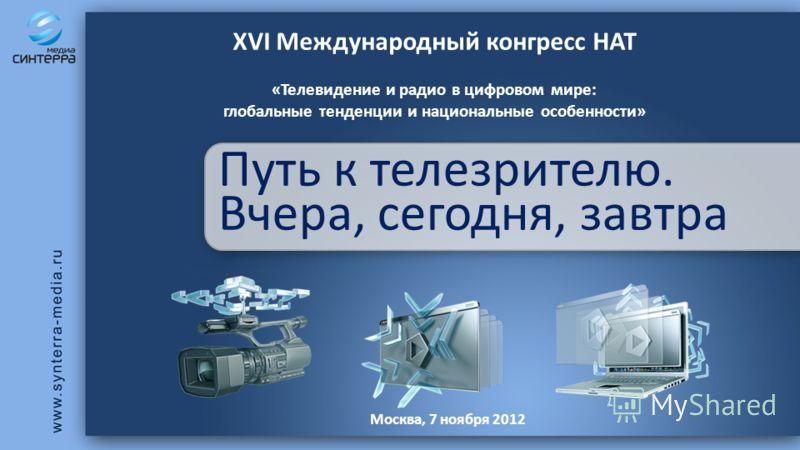 Путь к телезрителю. Вчера, сегодня, завтра XVI Международный конгресс НАТ «Телевидение и радио в цифровом мире: глобальные тенденции и национальные особенности» Москва, 7 ноября 2012