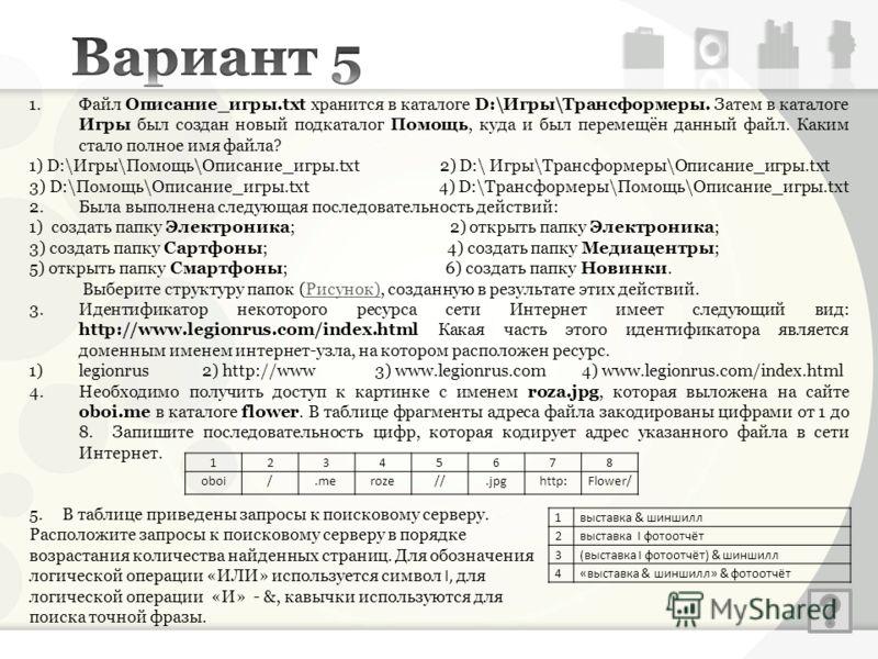 1.Файл Описание_игры.txt хранится в каталоге D:\Игры\Трансформеры. Затем в каталоге Игры был создан новый подкаталог Помощь, куда и был перемещён данный файл. Каким стало полное имя файла? 1) D:\Игры\Помощь\Описание_игры.txt 2) D:\ Игры\Трансформеры\