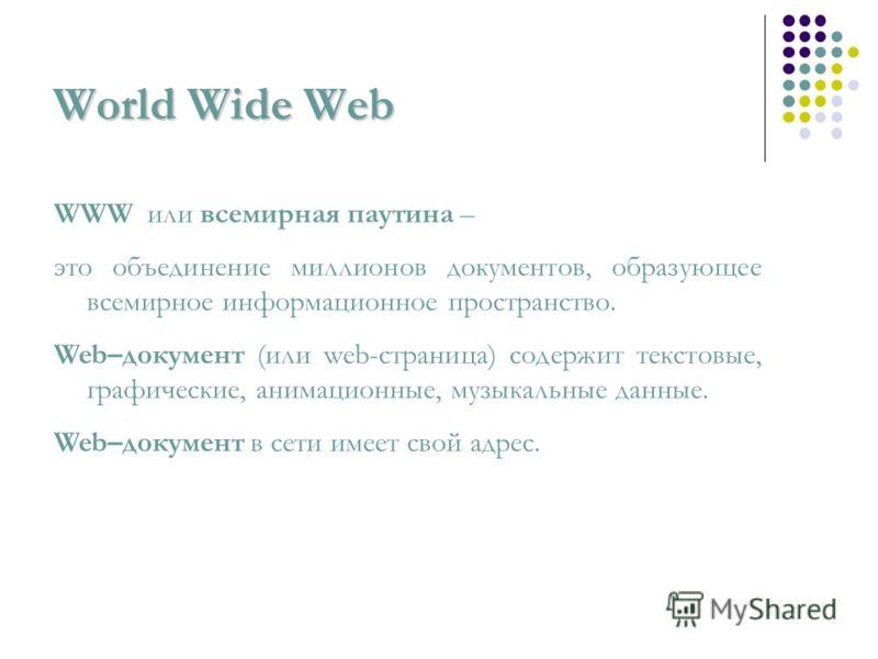 World Wide Web WWW или всемирная паутина – это объединение миллионов документов, образующее всемирное информационное пространство. Web–документ (или web-страница) содержит текстовые, графические, анимационные, музыкальные данные. Web–документ в сети