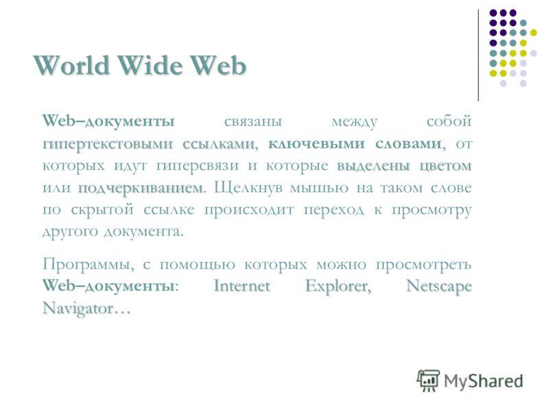 World Wide Web гипертекстовыми ссылками выделены цветом подчеркиванием Web–документы связаны между собой гипертекстовыми ссылками, ключевыми словами, от которых идут гиперсвязи и которые выделены цветом или подчеркиванием. Щелкнув мышью на таком слов