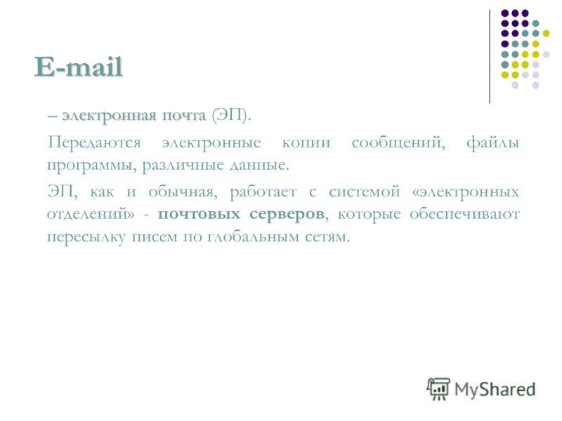 E-mail – электронная почта – электронная почта (ЭП). Передаются электронные копии сообщений, файлы программы, различные данные. ЭП, как и обычная, работает с системой «электронных отделений» - почтовых серверов, которые обеспечивают пересылку писем п