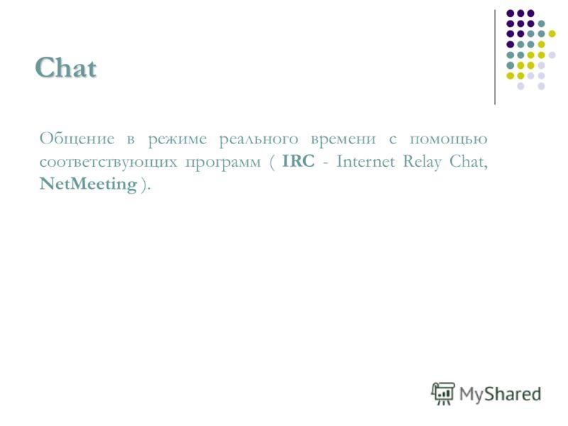 Chat Общение в режиме реального времени с помощью соответствующих программ ( IRC - Internet Relay Chat, NetMeeting ).
