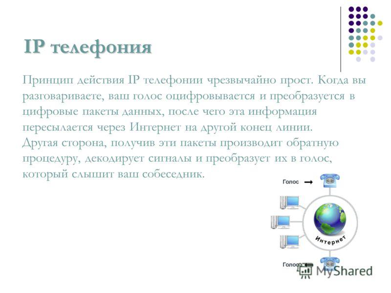 IP телефония Принцип действия IP телефонии чрезвычайно прост. Когда вы разговариваете, ваш голос оцифровывается и преобразуется в цифровые пакеты данных, после чего эта информация пересылается через Интернет на другой конец линии. Другая сторона, пол
