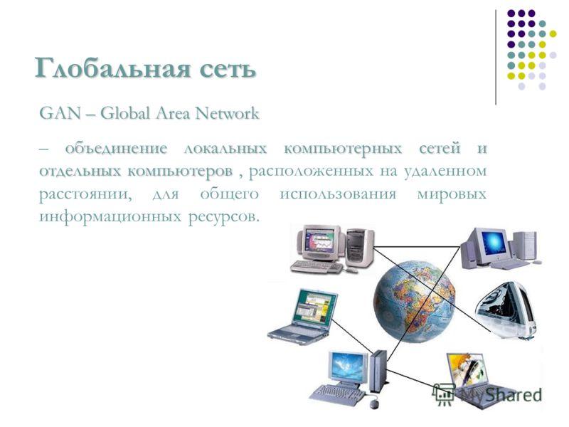 Глобальная сеть GAN – Global Area Network объединение локальных компьютерных сетей и отдельных компьютеров – объединение локальных компьютерных сетей и отдельных компьютеров, расположенных на удаленном расстоянии, для общего использования мировых инф