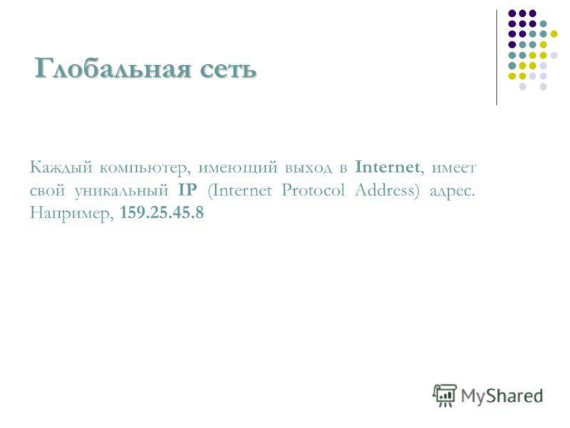 Глобальная сеть Каждый компьютер, имеющий выход в Internet, имеет свой уникальный IP (Internet Protocol Address) адрес. Например, 159.25.45.8