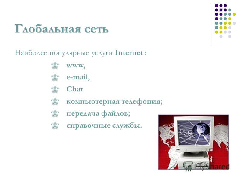 Глобальная сеть Наиболее популярные услуги Internet : www, e-mail, Сhat компьютерная телефония; передача файлов; справочные службы.