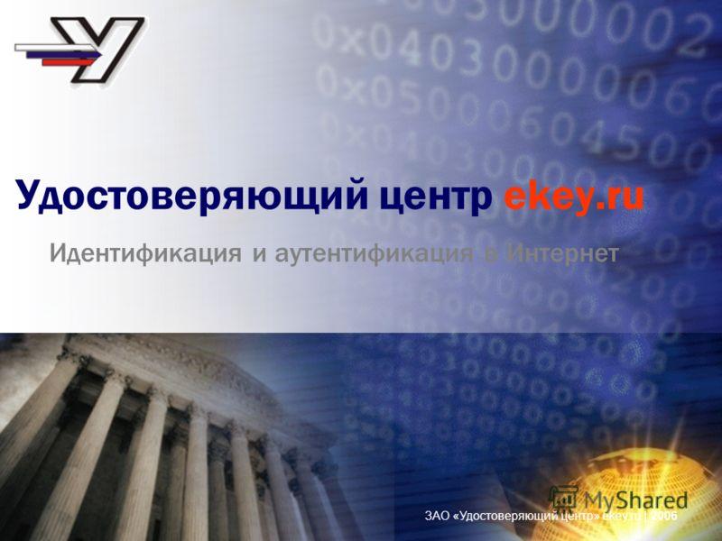 ЗАО «Удостоверяющий центр» ekey.ru | 2006 Удостоверяющий центр ekey.ru Идентификация и аутентификация в Интернет
