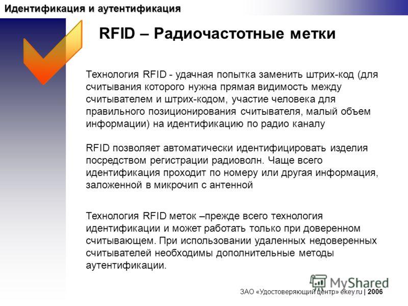 ЗАО «Удостоверяющий центр» ekey.ru | 2006 Идентификация и аутентификация Технология RFID - удачная попытка заменить штрих-код (для считывания которого нужна прямая видимость между считывателем и штрих-кодом, участие человека для правильного позициони