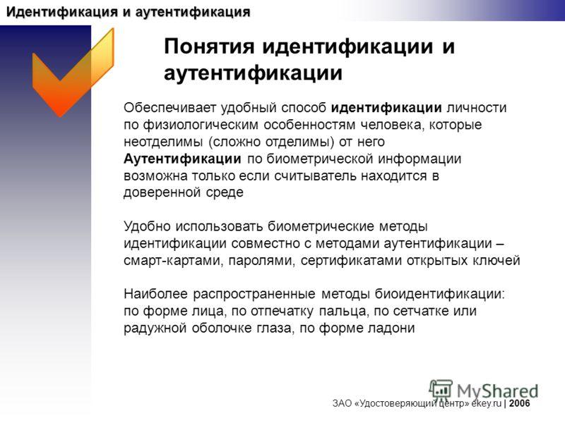 ЗАО «Удостоверяющий центр» ekey.ru | 2006 Идентификация и аутентификация Понятия идентификации и аутентификации Обеспечивает удобный способ идентификации личности по физиологическим особенностям человека, которые неотделимы (сложно отделимы) от него