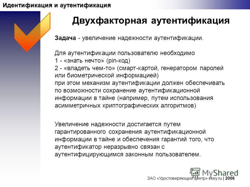 ЗАО «Удостоверяющий центр» ekey.ru | 2006 Идентификация и аутентификация Задача - увеличение надежности аутентификации. Для аутентификации пользователю необходимо 1 - «знать нечто» (pin-код) 2 - «владеть чем-то» (смарт-картой, генератором паролей или