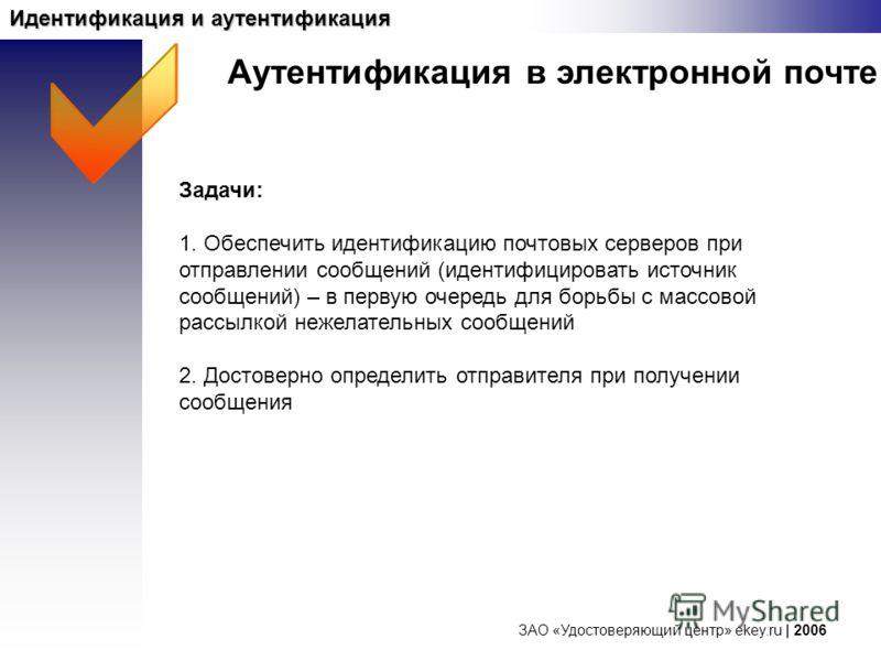 ЗАО «Удостоверяющий центр» ekey.ru | 2006 Идентификация и аутентификация Задачи: 1. Обеспечить идентификацию почтовых серверов при отправлении сообщений (идентифицировать источник сообщений) – в первую очередь для борьбы с массовой рассылкой нежелате