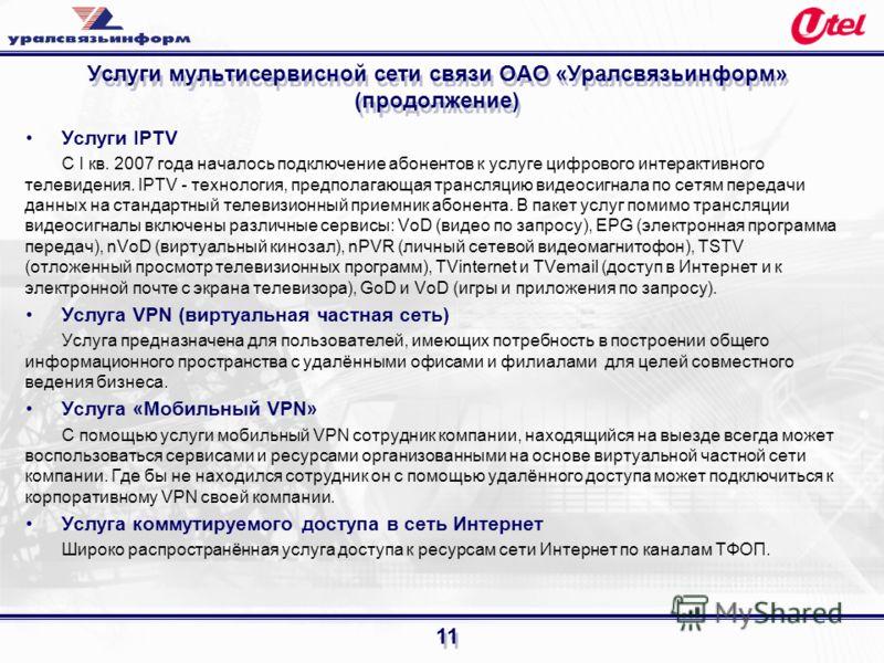 11 Услуги мультисервисной сети связи ОАО «Уралсвязьинформ» (продолжение) Услуги IPTV С I кв. 2007 года началось подключение абонентов к услуге цифрового интерактивного телевидения. IPTV - технология, предполагающая трансляцию видеосигнала по сетям пе