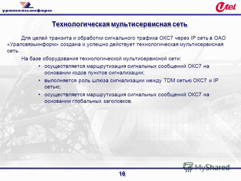 16 Технологическая мультисервисная сеть Для целей транзита и обработки сигнального трафика ОКС7 через IP сеть в ОАО «Уралсвязьинформ» создана и успешно действует технологическая мультисервисная сеть. На базе оборудования технологической мультисервисн